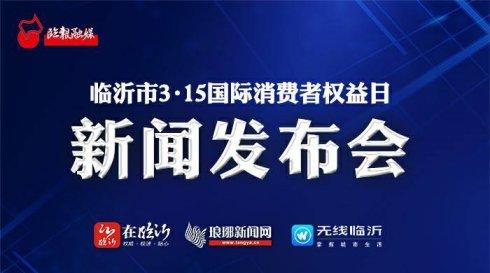 直播   临沂市3・15国际消费者权益日新闻发布会